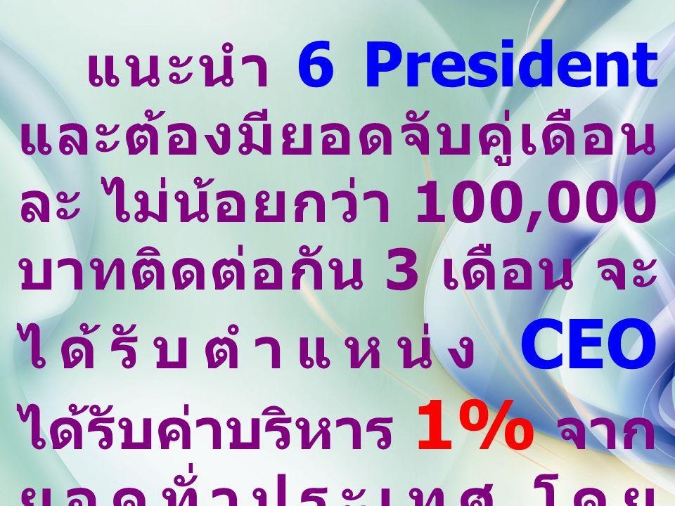 แนะนำ 6 President และต้องมียอดจับคู่เดือน ละ ไม่น้อยกว่า 100,000 บาทติดต่อกัน 3 เดือน จะ ได้รับตำแหน่ง CEO ได้รับค่าบริหาร 1% จาก ยอดทั่วประเทศ โดย 50% หารเท่ากัน และอีก 50% เฉลี่ยตามผลงาน