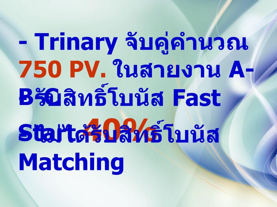 - Trinary จับคู่คำนวณ 750 PV. ในสายงาน A- B-C - รับสิทธิ์โบนัส Fast Start 40% - ไม่ได้รับสิทธิ์โบนัส Matching