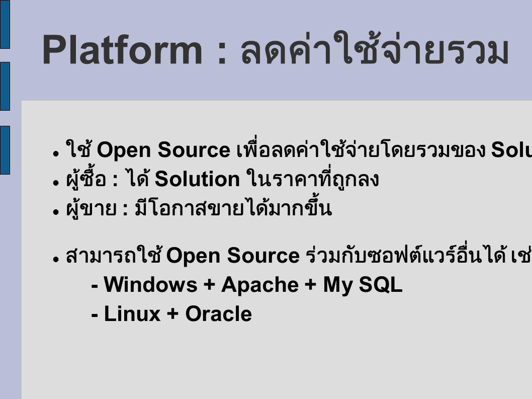 Platform : ลดค่าใช้จ่ายรวม ใช้ Open Source เพื่อลดค่าใช้จ่ายโดยรวมของ Solution ผู้ซื้อ : ได้ Solution ในราคาที่ถูกลง ผู้ขาย : มีโอกาสขายได้มากขึ้น สามารถใช้ Open Source ร่วมกับซอฟต์แวร์อื่นได้ เช่น - Windows + Apache + My SQL - Linux + Oracle