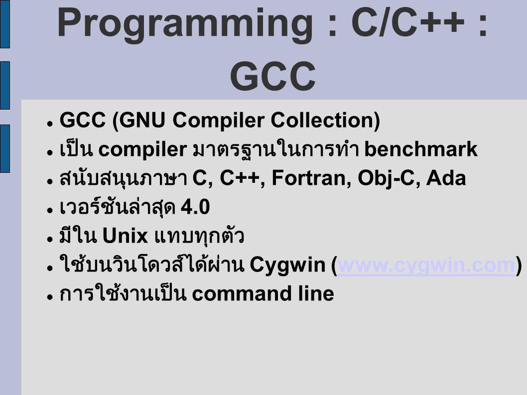 Programming : C/C++ : GCC GCC (GNU Compiler Collection) เป็น compiler มาตรฐานในการทำ benchmark สนับสนุนภาษา C, C++, Fortran, Obj-C, Ada เวอร์ชันล่าสุด 4.0 มีใน Unix แทบทุกตัว ใช้บนวินโดวส์ได้ผ่าน Cygwin (www.cygwin.com)www.cygwin.com การใช้งานเป็น command line