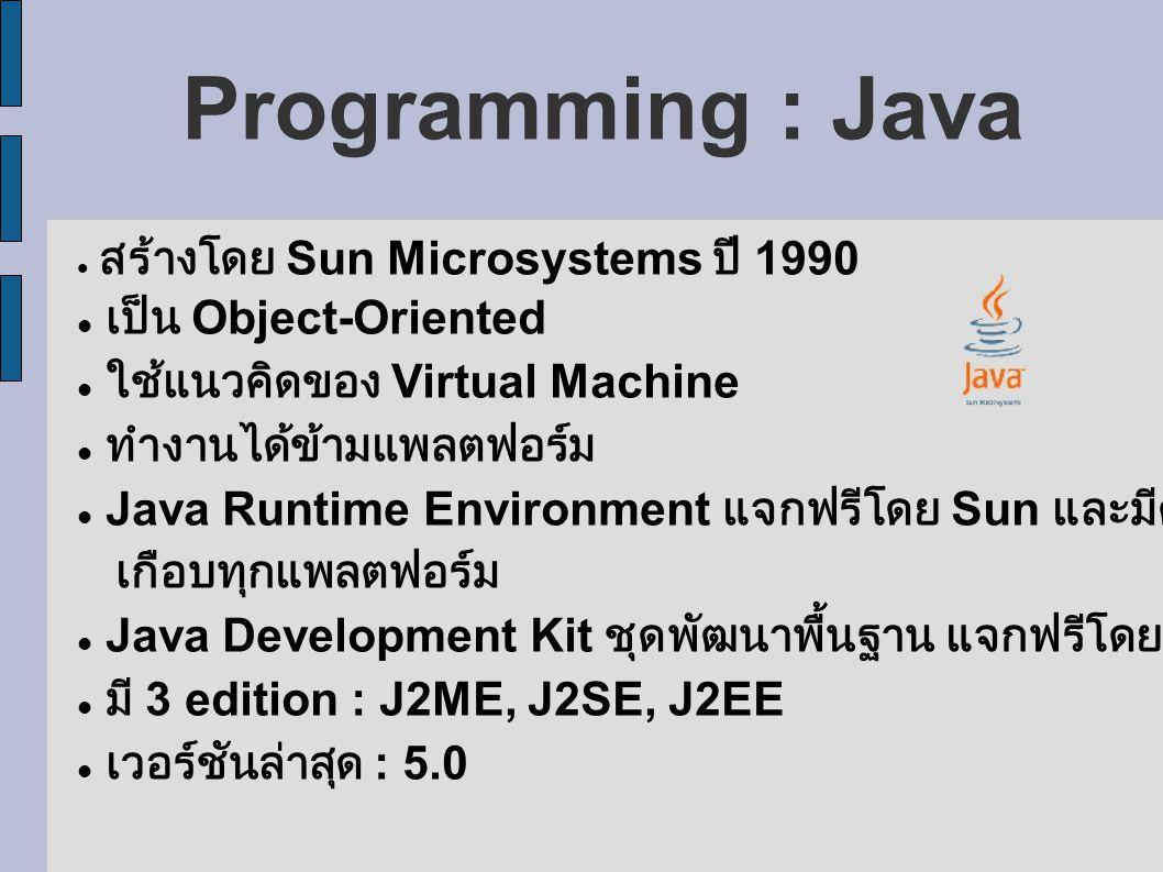 Programming : Java สร้างโดย Sun Microsystems ปี 1990 เป็น Object-Oriented ใช้แนวคิดของ Virtual Machine ทำงานได้ข้ามแพลตฟอร์ม Java Runtime Environment แจกฟรีโดย Sun และมีครบคลุม เกือบทุกแพลตฟอร์ม Java Development Kit ชุดพัฒนาพื้นฐาน แจกฟรีโดย Sun มี 3 edition : J2ME, J2SE, J2EE เวอร์ชันล่าสุด : 5.0