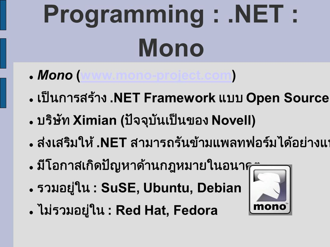 Programming :.NET : Mono Mono (www.mono-project.com)www.mono-project.com เป็นการสร้าง.NET Framework แบบ Open Source บริษัท Ximian ( ปัจจุบันเป็นของ Novell) ส่งเสริมให้.NET สามารถรันข้ามแพลทฟอร์มได้อย่างแท้จริง มีโอกาสเกิดปัญหาด้านกฎหมายในอนาคต รวมอยู่ใน : SuSE, Ubuntu, Debian ไม่รวมอยู่ใน : Red Hat, Fedora