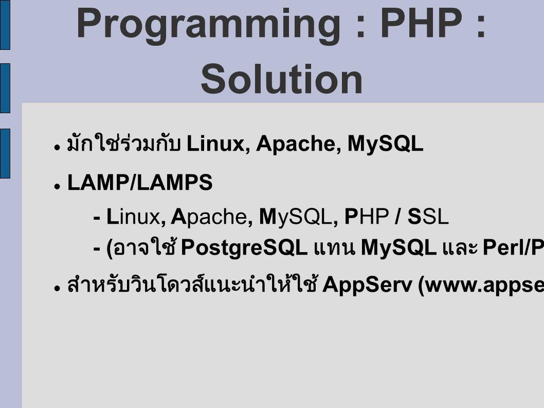 Programming : PHP : Solution มักใช่ร่วมกับ Linux, Apache, MySQL LAMP/LAMPS - Linux, Apache, MySQL, PHP / SSL - ( อาจใช้ PostgreSQL แทน MySQL และ Perl/Python แทน PHP ได้ ) สำหรับวินโดวส์แนะนำให้ใช้ AppServ (www.appserv.net)