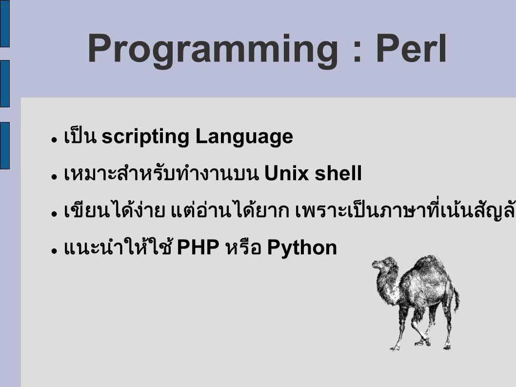 Programming : Perl เป็น scripting Language เหมาะสำหรับทำงานบน Unix shell เขียนได้ง่าย แต่อ่านได้ยาก เพราะเป็นภาษาที่เน้นสัญลักษณ์ แนะนำให้ใช้ PHP หรือ Python