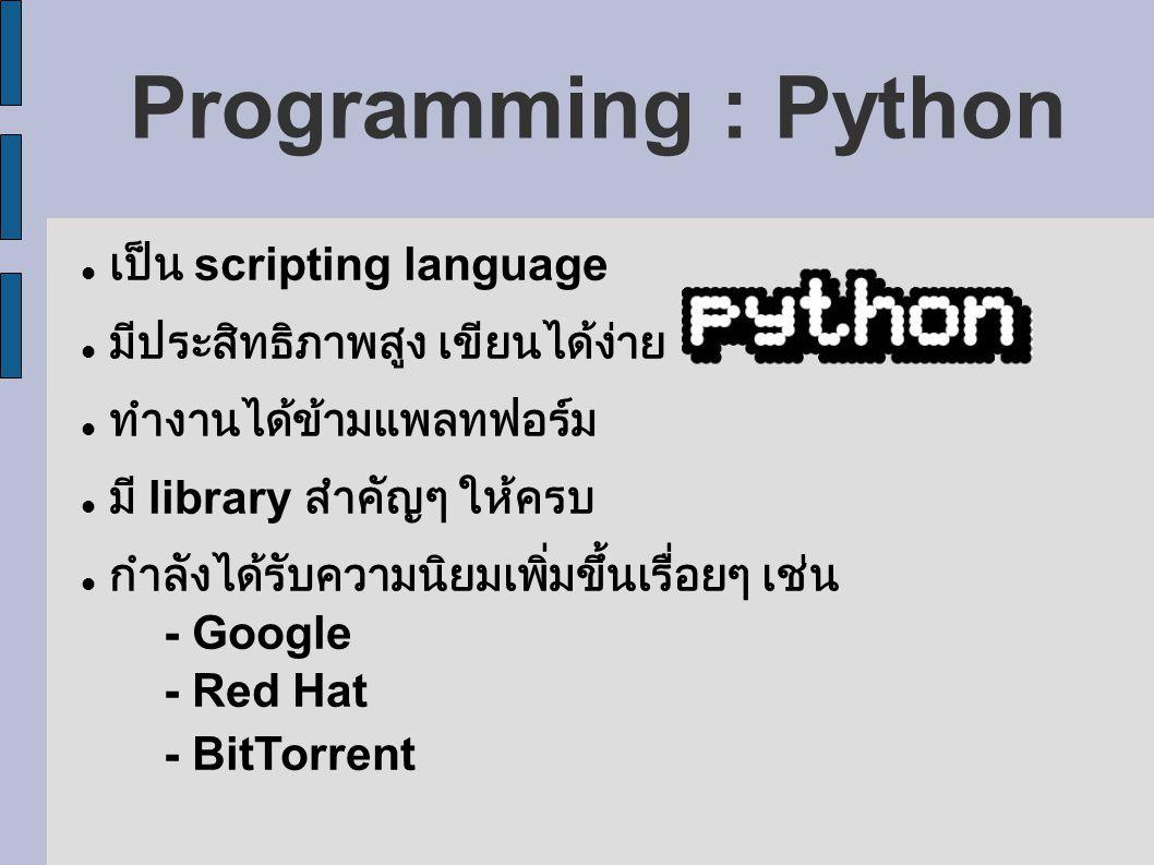 Programming : Python เป็น scripting language มีประสิทธิภาพสูง เขียนได้ง่าย ทำงานได้ข้ามแพลทฟอร์ม มี library สำคัญๆ ให้ครบ กำลังได้รับความนิยมเพิ่มขึ้นเรื่อยๆ เช่น - Google - Red Hat - BitTorrent