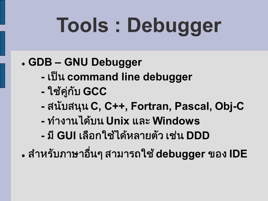 Tools : Debugger GDB – GNU Debugger - เป็น command line debugger - ใช้คู่กับ GCC - สนับสนุน C, C++, Fortran, Pascal, Obj-C - ทำงานได้บน Unix และ Windows - มี GUI เลือกใช้ได้หลายตัว เช่น DDD สำหรับภาษาอื่นๆ สามารถใช้ debugger ของ IDE