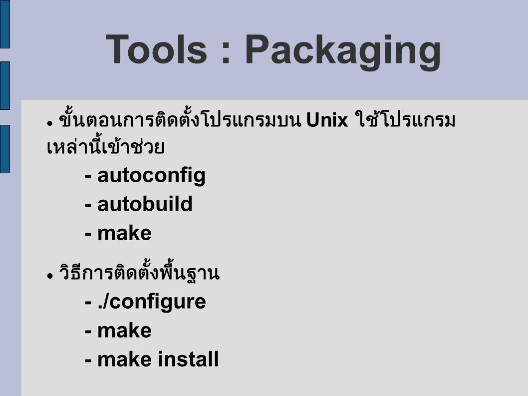 Tools : Packaging ขั้นตอนการติดตั้งโปรแกรมบน Unix ใช้โปรแกรม เหล่านี้เข้าช่วย - autoconfig - autobuild - make วิธีการติดตั้งพื้นฐาน -./configure - make - make install