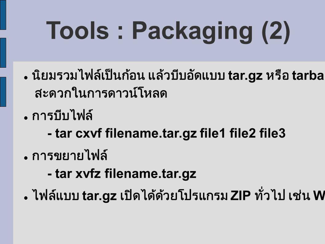 Tools : Packaging (2) นิยมรวมไฟล์เป็นก้อน แล้วบีบอัดแบบ tar.gz หรือ tarball เพื่อ สะดวกในการดาวน์โหลด การบีบไฟล์ - tar cxvf filename.tar.gz file1 file2 file3 การขยายไฟล์ - tar xvfz filename.tar.gz ไฟล์แบบ tar.gz เปิดได้ด้วยโปรแกรม ZIP ทั่วไป เช่น WinZIP, WinRAR