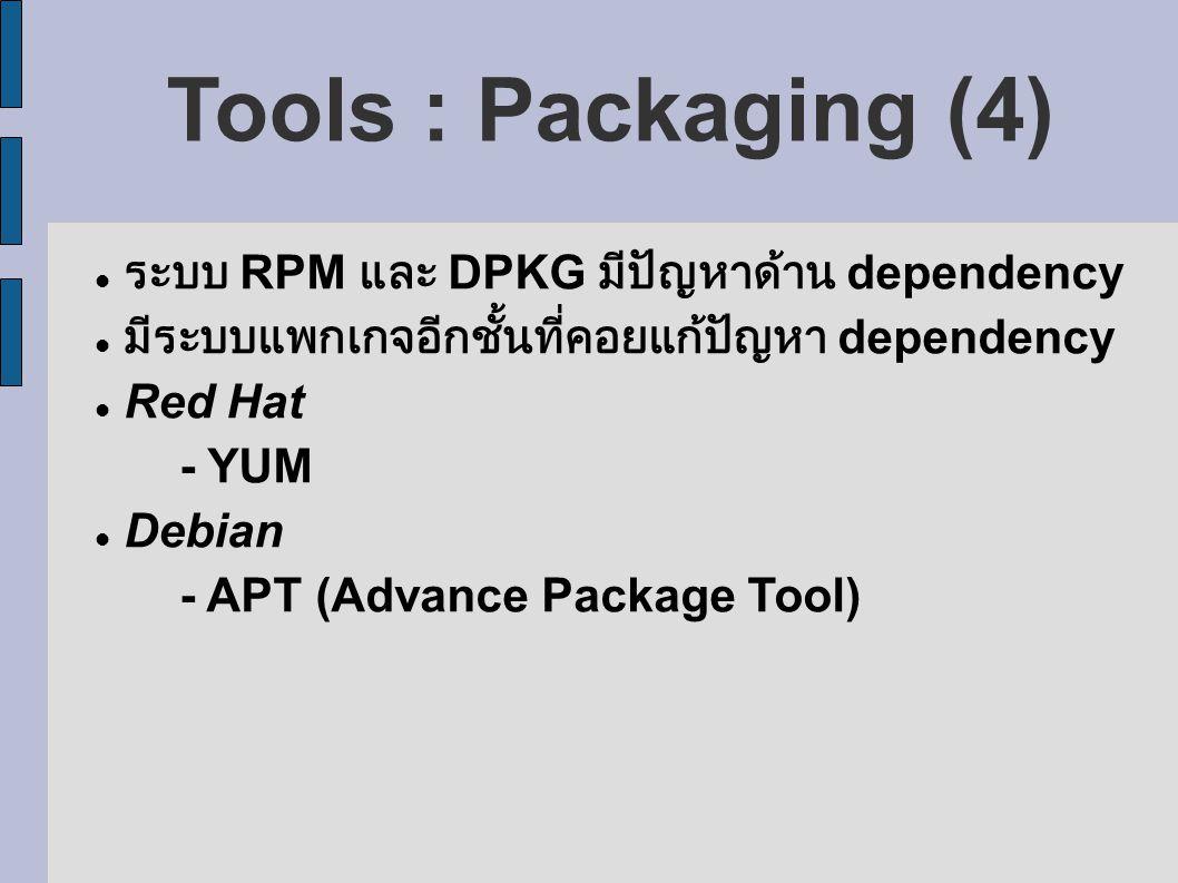Tools : Packaging (4) ระบบ RPM และ DPKG มีปัญหาด้าน dependency มีระบบแพกเกจอีกชั้นที่คอยแก้ปัญหา dependency Red Hat - YUM Debian - APT (Advance Package Tool)