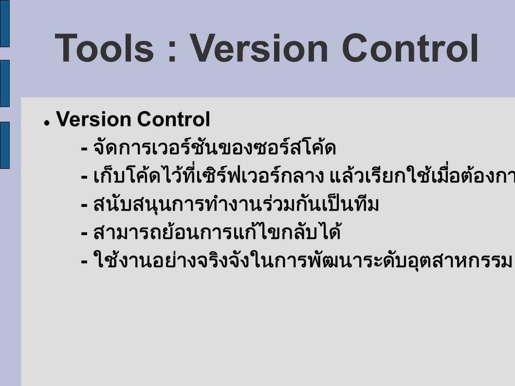 Tools : Version Control Version Control - จัดการเวอร์ชันของซอร์สโค้ด - เก็บโค้ดไว้ที่เซิร์ฟเวอร์กลาง แล้วเรียกใช้เมื่อต้องการ - สนับสนุนการทำงานร่วมกันเป็นทีม - สามารถย้อนการแก้ไขกลับได้ - ใช้งานอย่างจริงจังในการพัฒนาระดับอุตสาหกรรม