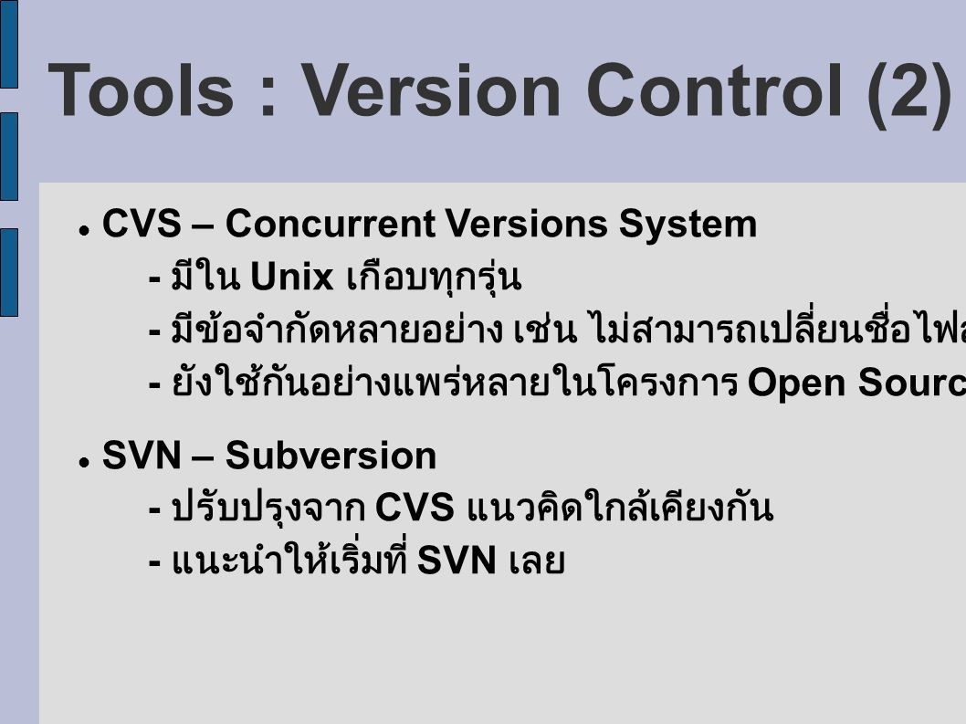 Tools : Version Control (2) CVS – Concurrent Versions System - มีใน Unix เกือบทุกรุ่น - มีข้อจำกัดหลายอย่าง เช่น ไม่สามารถเปลี่ยนชื่อไฟล์ได้ - ยังใช้กันอย่างแพร่หลายในโครงการ Open Source สำคัญหลายแห่ง SVN – Subversion - ปรับปรุงจาก CVS แนวคิดใกล้เคียงกัน - แนะนำให้เริ่มที่ SVN เลย