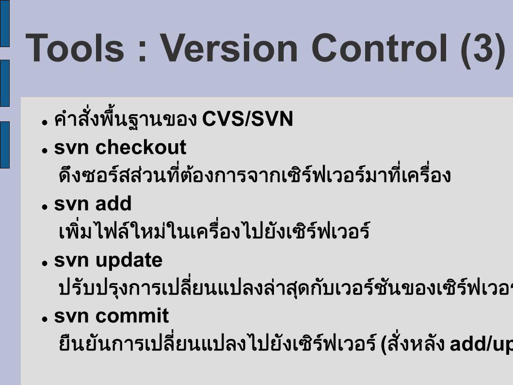 Tools : Version Control (3) คำสั่งพื้นฐานของ CVS/SVN svn checkout ดึงซอร์สส่วนที่ต้องการจากเซิร์ฟเวอร์มาที่เครื่อง svn add เพิ่มไฟล์ใหม่ในเครื่องไปยังเซิร์ฟเวอร์ svn update ปรับปรุงการเปลี่ยนแปลงล่าสุดกับเวอร์ชันของเซิร์ฟเวอร์ svn commit ยืนยันการเปลี่ยนแปลงไปยังเซิร์ฟเวอร์ ( สั่งหลัง add/update)