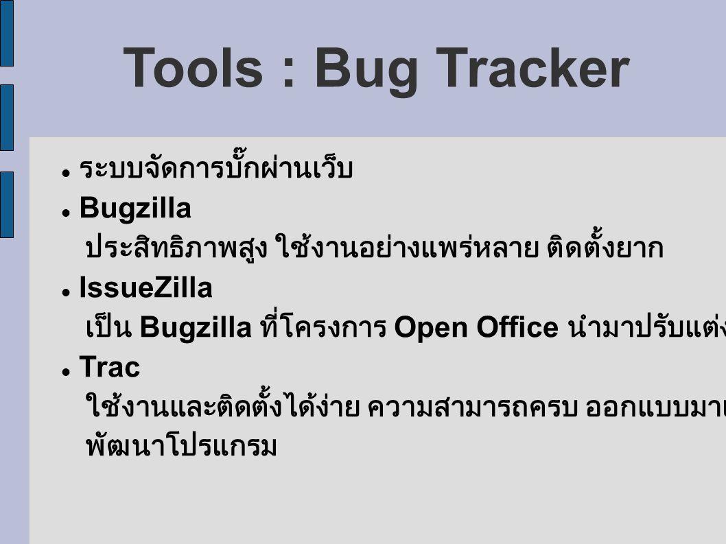 Tools : Bug Tracker ระบบจัดการบั๊กผ่านเว็บ Bugzilla ประสิทธิภาพสูง ใช้งานอย่างแพร่หลาย ติดตั้งยาก IssueZilla เป็น Bugzilla ที่โครงการ Open Office นำมาปรับแต่ง Trac ใช้งานและติดตั้งได้ง่าย ความสามารถครบ ออกแบบมาเพื่อการ พัฒนาโปรแกรม
