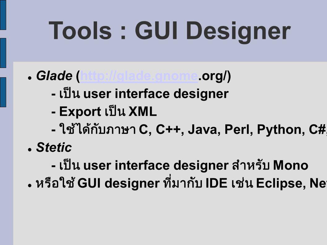 Tools : GUI Designer Glade (http://glade.gnome.org/)http://glade.gnome - เป็น user interface designer - Export เป็น XML - ใช้ได้กับภาษา C, C++, Java, Perl, Python, C#, Ruby Stetic - เป็น user interface designer สำหรับ Mono หรือใช้ GUI designer ที่มากับ IDE เช่น Eclipse, NetBeans, KDevelop