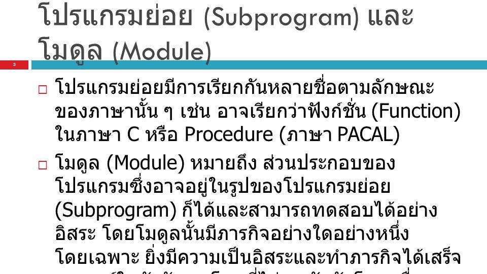 โปรแกรมย่อย (Subprogram) และ โมดูล (Module)  โปรแกรมย่อยมีการเรียกกันหลายชื่อตามลักษณะ ของภาษานั้น ๆ เช่น อาจเรียกว่าฟังก์ชั่น (Function) ในภาษา C หรือ Procedure ( ภาษา PACAL)  โมดูล (Module) หมายถึง ส่วนประกอบของ โปรแกรมซึ่งอาจอยู่ในรูปของโปรแกรมย่อย (Subprogram) ก็ได้และสามารถทดสอบได้อย่าง อิสระ โดยโมดูลนั้นมีภารกิจอย่างใดอย่างหนึ่ง โดยเฉพาะ ยิ่งมีความเป็นอิสระและทำภารกิจได้เสร็จ สมบูรณ์ในตัวมันเองโดยที่ไม่ผูกพันกับโมดูลอื่นๆ (High Cohesion) ยิ่งดี และ Low Coupling 3