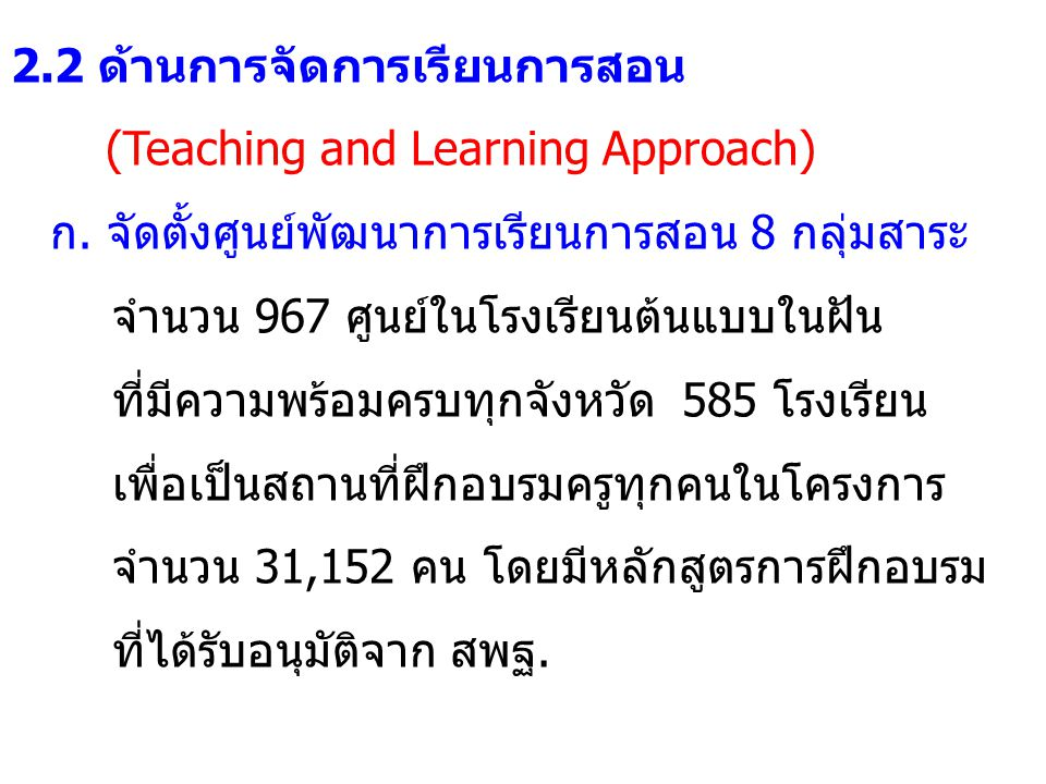2.2 ด้านการจัดการเรียนการสอน (Teaching and Learning Approach) ก. จัดตั้งศูนย์พัฒนาการเรียนการสอน 8 กลุ่มสาระ จำนวน 967 ศูนย์ในโรงเรียนต้นแบบในฝัน ที่ม