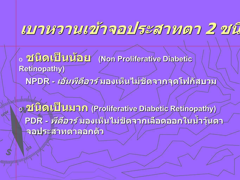 เบาหวานเข้าจอประสาทตา 2 ชนิด เบาหวานเข้าจอประสาทตา 2 ชนิด ชนิดเป็นน้อย (Non Proliferative Diabetic Retinopathy)  ชนิดเป็นน้อย (Non Proliferative Diabetic Retinopathy) NPDR - เอ็นพีดีอาร์ มองเห็นไม่ชัดจากจุดโฟกัสบวม NPDR - เอ็นพีดีอาร์ มองเห็นไม่ชัดจากจุดโฟกัสบวม  ชนิดเป็น มาก (Proliferative Diabetic Retinopathy) PDR - พีดีอาร์ มองเห็นไม่ชัดจากเลือดออกในน้ำวุ้นตา PDR - พีดีอาร์ มองเห็นไม่ชัดจากเลือดออกในน้ำวุ้นตา จอประสาทตาลอกตัว จอประสาทตาลอกตัว