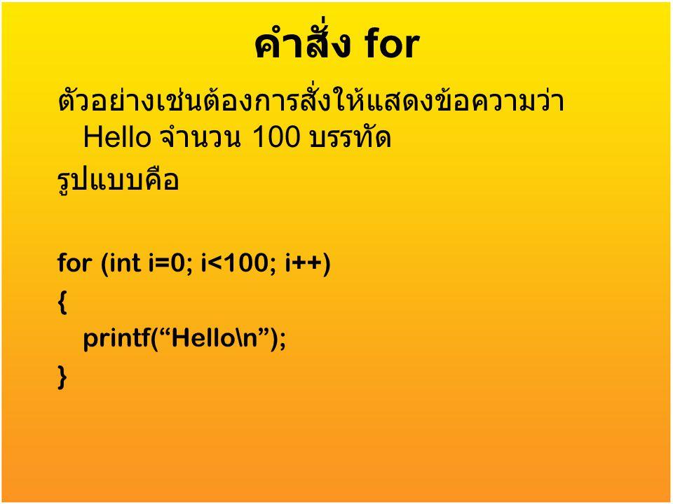 """คำสั่ง for ตัวอย่างเช่นต้องการสั่งให้แสดงข้อความว่า Hello จำนวน 100 บรรทัด รูปแบบคือ for (int i=0; i<100; i++) { printf(""""Hello\n""""); }"""
