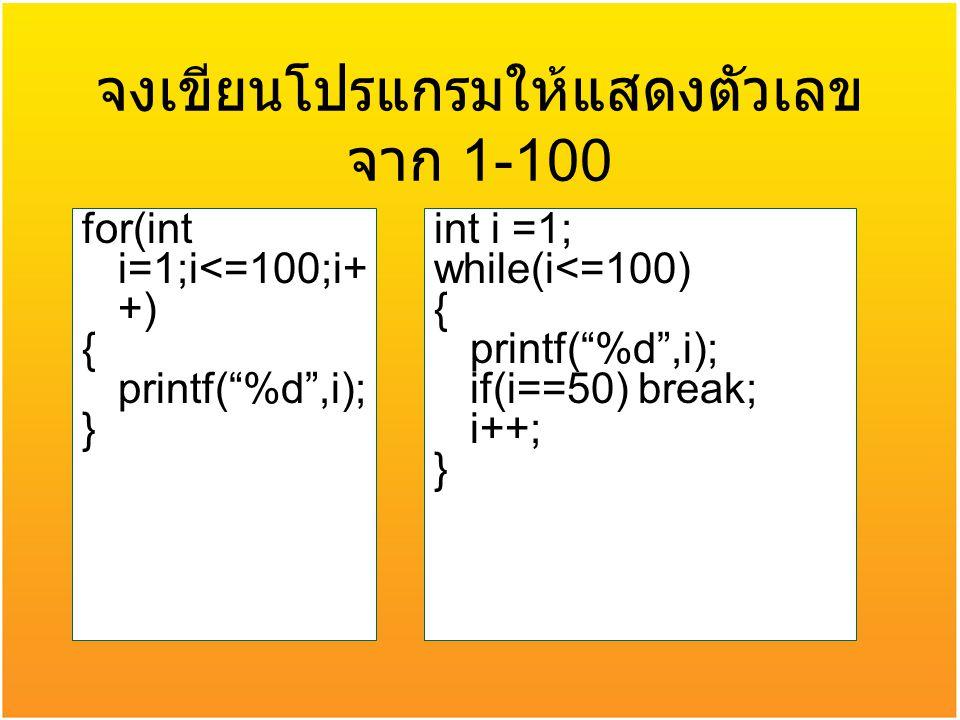 """จงเขียนโปรแกรมให้แสดงตัวเลข จาก 1-100 for(int i=1;i<=100;i+ +) { printf(""""%d"""",i); } int i =1; while(i<=100) { printf(""""%d"""",i); if(i==50) break; i++; }"""