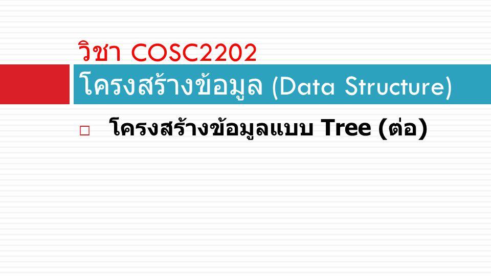  โครงสร้างข้อมูลแบบ Tree ( ต่อ ) วิชา COSC2202 โครงสร้างข้อมูล (Data Structure)