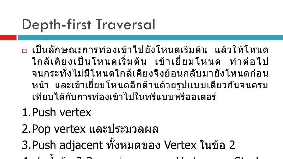 Depth-first Traversal  เป็นลักษณะการท่องเข้าไปยังโหนดเริ่มต้น แล้วให้โหนด ใกล้เคียงเป็นโหนดเริ่มต้น เข้าเยี่ยมโหนด ทำต่อไป จนกระทั่งไม่มีโหนดใกล้เคีย