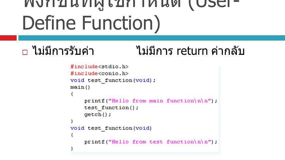 ฟังก์ชันที่ผู้ใช้กำหนด (User- Define Function)  ไม่มีการรับค่าไม่มีการ return ค่ากลับ