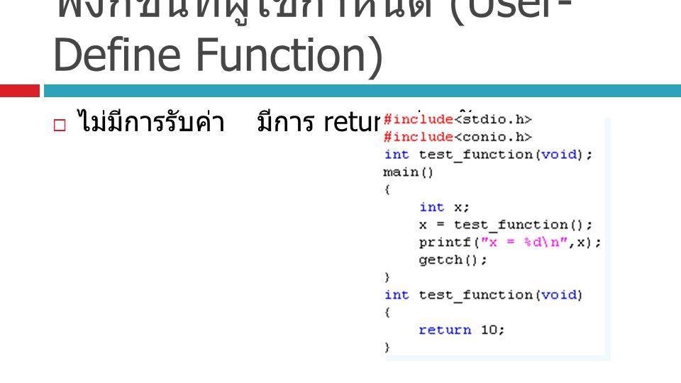 ฟังก์ชันที่ผู้ใช้กำหนด (User- Define Function)  ไม่มีการรับค่ามีการ return ค่ากลับ