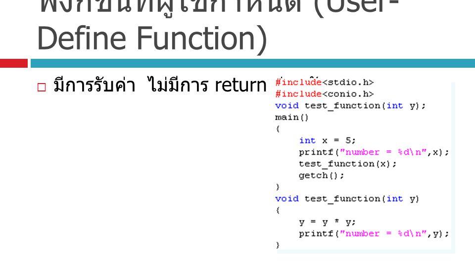 ฟังก์ชันที่ผู้ใช้กำหนด (User- Define Function)  มีการรับค่า ไม่มีการ return ค่ากลับ