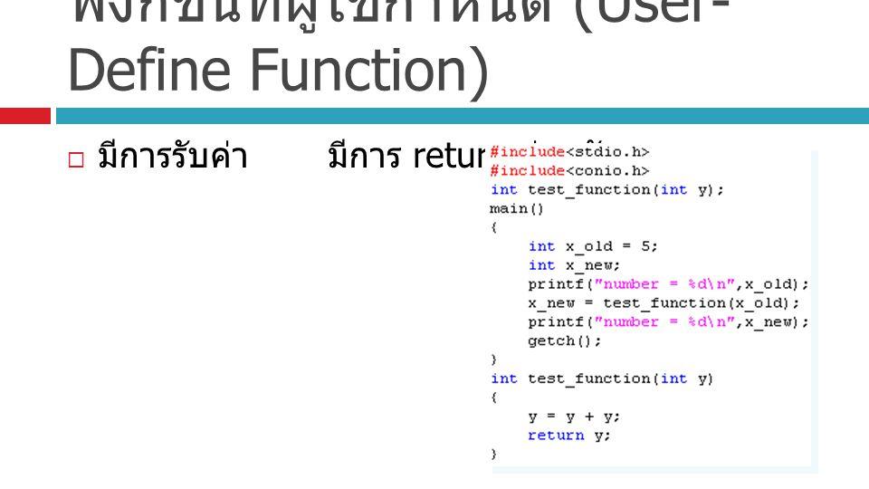 ฟังก์ชันที่ผู้ใช้กำหนด (User- Define Function)  มีการรับค่ามีการ return ค่ากลับ