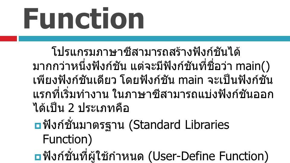 ฟังก์ชันมาตรฐาน (Standard Libraries Function)  คือฟังก์ชันที่ตัวภาษาซี มีการกำหนดไว้แล้วในไลบรารี ให้เราเรียกใช้ได้เลย เช่น  การหารากที่ 2  sqrt ฟังก์ชันนี้เก็บอยู่ในไลบรารี math.h sqrt(4) จะได้ผลลัพธ์เป็น 2.0  การสุ่มเลข  rand() ฟังก์ชันนี้เก็บอยู่ในไลบรารี stdlib.h rand()%100 จะได้เลขสุ่มมีค่าในช่วง 0-99