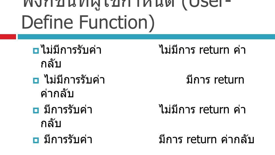ฟังก์ชันที่ผู้ใช้กำหนด (User- Define Function)  ไม่มีการรับค่าไม่มีการ return ค่า กลับ  ไม่มีการรับค่ามีการ return ค่ากลับ  มีการรับค่าไม่มีการ ret