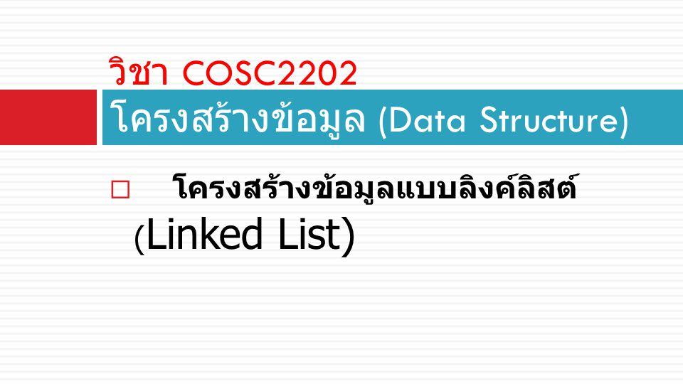  โครงสร้างข้อมูลแบบลิงค์ลิสต์ ( Linked List) วิชา COSC2202 โครงสร้างข้อมูล (Data Structure)