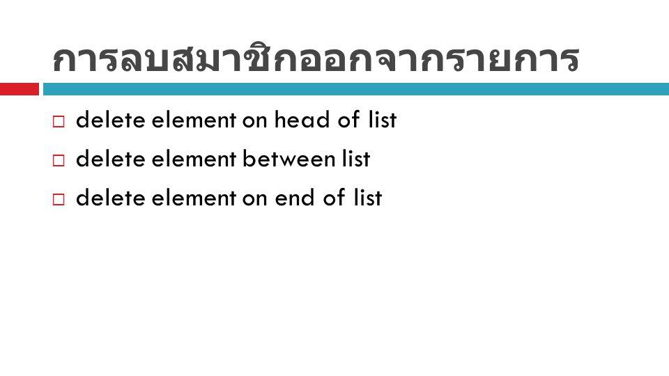 การลบสมาชิกออกจากรายการ  delete element on head of list  delete element between list  delete element on end of list
