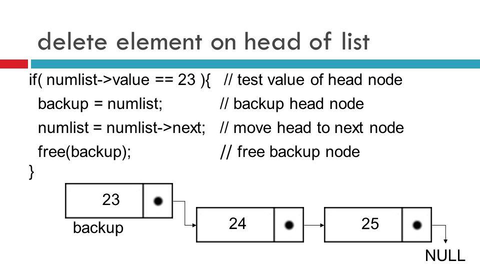 delete element on head of list if( numlist->value == 23 ){ // test value of head node backup = numlist; // backup head node numlist = numlist->next; // move head to next node 23 free(backup); // free backup node } 25 NULL 24 backup
