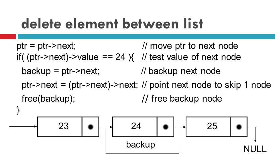 delete element between list ptr = ptr->next; // move ptr to next node if( (ptr->next)->value == 24 ){ // test value of next node backup = ptr->next; // backup next node ptr->next = (ptr->next)->next; // point next node to skip 1 node 23 free(backup); // free backup node } 25 NULL 24 backup