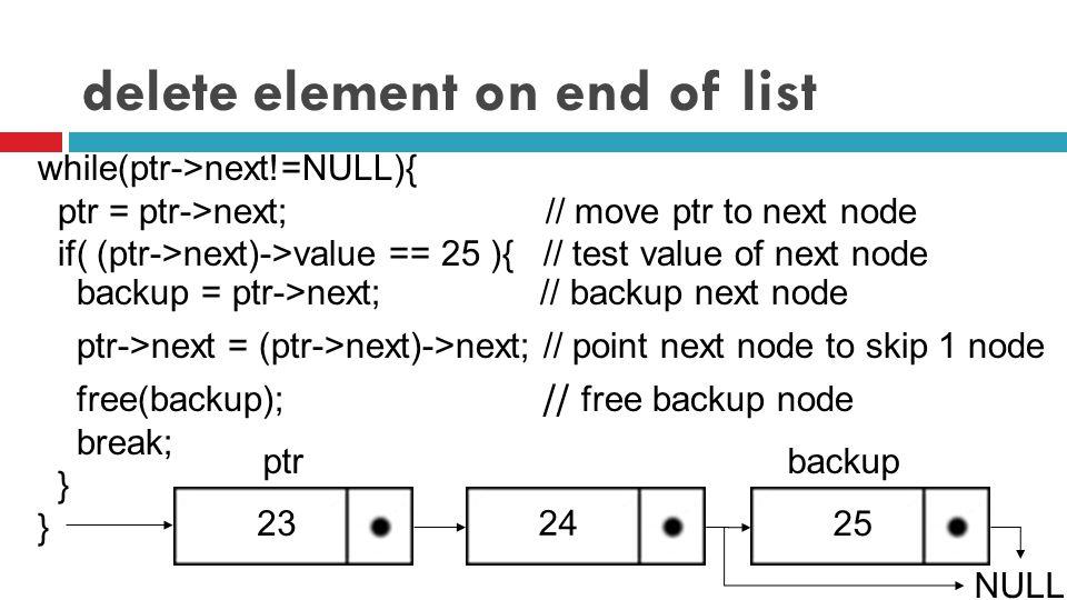 delete element on end of list while(ptr->next!=NULL){ ptr = ptr->next; // move ptr to next node if( (ptr->next)->value == 25 ){ // test value of next node backup = ptr->next; // backup next node ptr->next = (ptr->next)->next; // point next node to skip 1 node 23 free(backup); // free backup node break; } 25 NULL 24 ptrbackup
