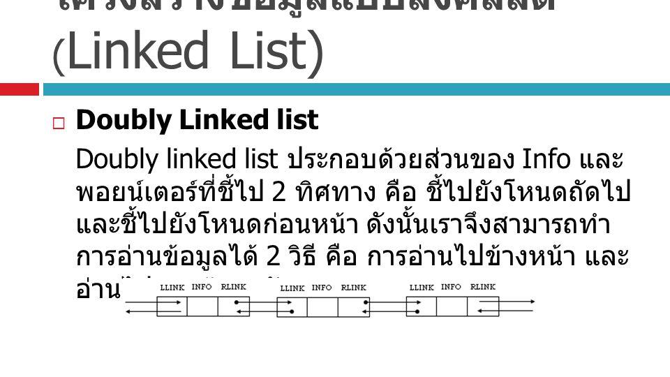 โครงสร้างข้อมูลแบบลิงค์ลิสต์ ( Linked List)  Doubly Linked list Doubly linked list ประกอบด้วยส่วนของ Info และ พอยน์เตอร์ที่ชี้ไป 2 ทิศทาง คือ ชี้ไปยังโหนดถัดไป และชี้ไปยังโหนดก่อนหน้า ดังนั้นเราจึงสามารถทำ การอ่านข้อมูลได้ 2 วิธี คือ การอ่านไปข้างหน้า และ อ่านไปทางข้างหลัง