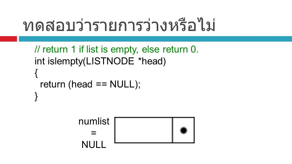 ทดสอบว่ารายการว่างหรือไม่ // return 1 if list is empty, else return 0. int islempty(LISTNODE *head) { return (head == NULL); } numlist = NULL