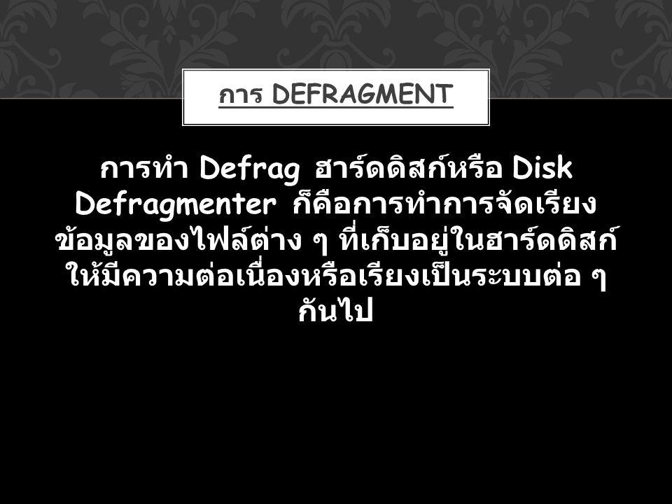 การ DEFRAGMENT การทำ Defrag ฮาร์ดดิสก์หรือ Disk Defragmenter ก็คือการทำการจัดเรียง ข้อมูลของไฟล์ต่าง ๆ ที่เก็บอยู่ในฮาร์ดดิสก์ ให้มีความต่อเนื่องหรือเ