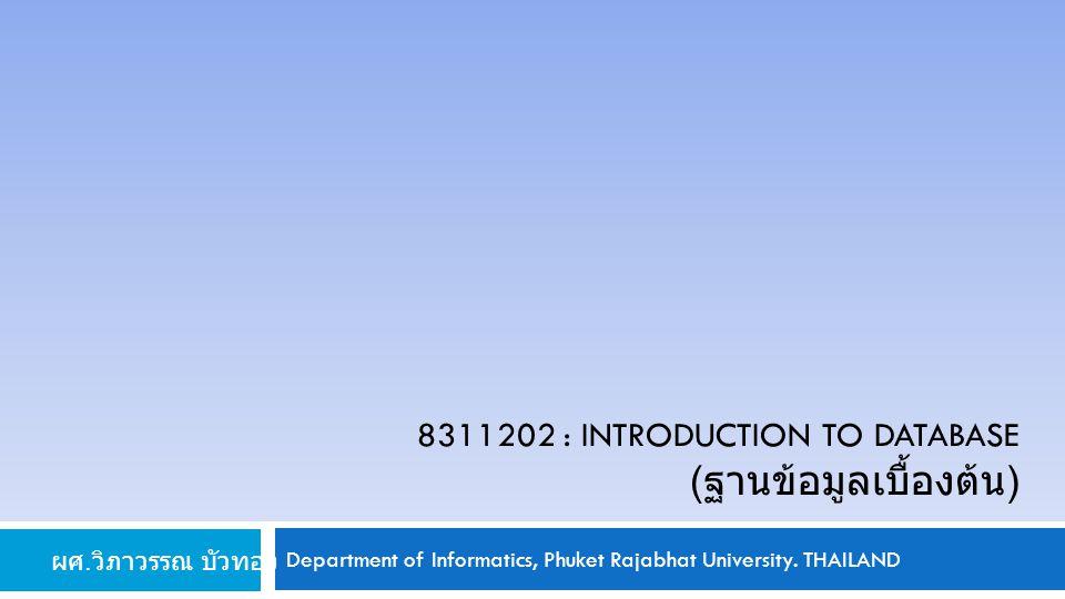 Department of Informatics, Phuket Rajabhat University. THAILAND 8311202 : INTRODUCTION TO DATABASE ( ฐานข้อมูลเบื้องต้น ) ผศ. วิภาวรรณ บัวทอง
