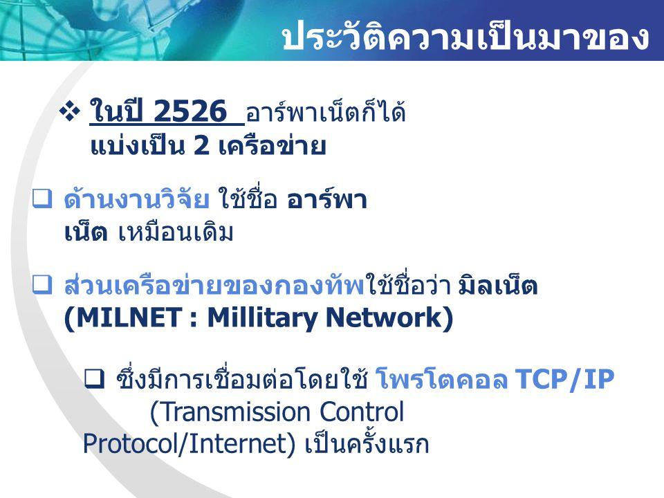 ประวัติความเป็นมาของ อินเทอร์เน็ต  ในปี 2526 อาร์พาเน็ตก็ได้ แบ่งเป็น 2 เครือข่าย  ด้านงานวิจัย ใช้ชื่อ อาร์พา เน็ต เหมือนเดิม  ส่วนเครือข่ายของกองทัพใช้ชื่อว่า มิลเน็ต (MILNET : Millitary Network)  ซึ่งมีการเชื่อมต่อโดยใช้ โพรโตคอล TCP/IP (Transmission Control Protocol/Internet) เป็นครั้งแรก