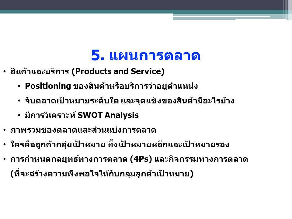 5. แผนการตลาด สินค้าและบริการ (Products and Service) Positioning ของสินค้าหรือบริการว่าอยู่ตําแหน่ง จับตลาดเป้าหมายระดับใด และจุดแข็งของสินค้ามีอะไรบ้