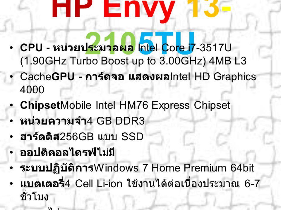 HP Envy 13- 2105TU CPU - หน่วยประมวลผล Intel Core i7-3517U (1.90GHz Turbo Boost up to 3.00GHz) 4MB L3 CacheGPU - การ์ดจอ แสดงผล Intel HD Graphics 4000 ChipsetMobile Intel HM76 Express Chipset หน่วยความจำ 4 GB DDR3 ฮาร์ดดิส 256GB แบบ SSD ออปติคอลไดรฟ์ไม่มี ระบบปฏิบัติการ Windows 7 Home Premium 64bit แบตเตอรี่ 4 Cell Li-ion ใช้งานได้ต่อเนื่องประมาณ 6-7 ชั่วโมง ขนาดไม่ระบุ น้ำหนัก 1.39 กิโลกรัม