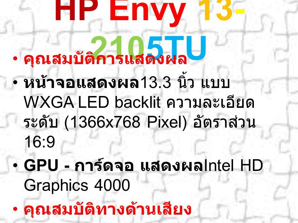 HP Envy 13- 2105TU คุณสมบัติการแสดงผล หน้าจอแสดงผล 13.3 นิ้ว แบบ WXGA LED backlit ความละเอียด ระดับ (1366x768 Pixel) อัตราส่วน 16:9 GPU - การ์ดจอ แสดงผล Intel HD Graphics 4000 คุณสมบัติทางด้านเสียง ลำโพง Built-In Stereo Speakers ระบบเสียงมีในตัว ไมโครโฟนมีในตัว