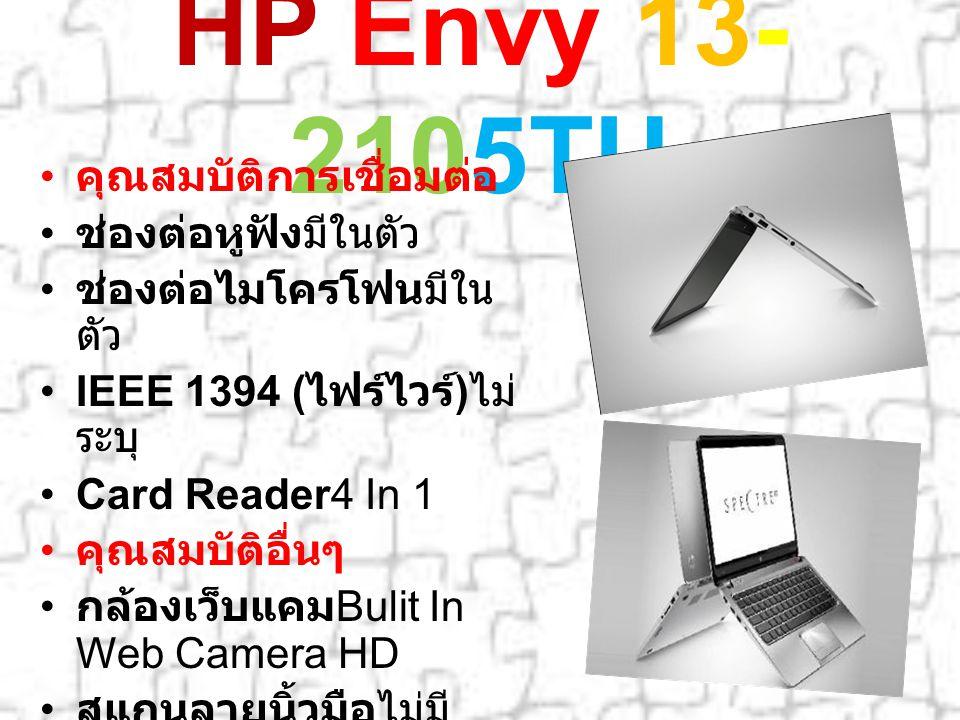 HP Envy 13- 2105TU คุณสมบัติการเชื่อมต่อ ช่องต่อหูฟังมีในตัว ช่องต่อไมโครโฟนมีใน ตัว IEEE 1394 ( ไฟร์ไวร์ ) ไม่ ระบุ Card Reader4 In 1 คุณสมบัติอื่นๆ กล้องเว็บแคม Bulit In Web Camera HD สแกนลายนิ้วมือไม่มี การรับประกัน 2 Years