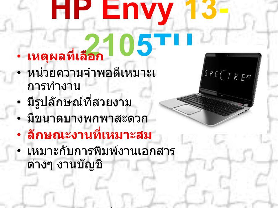 HP Envy 13- 2105TU เหตุผลที่เลือก หน่วยความจำพอดีเหมาะแก่ การทำงาน มีรูปลักษณ์ที่สวยงาม มีขนาดบางพกพาสะดวก ลักษณะงานที่เหมาะสม เหมาะกับการพิมพ์งานเอกสาร ต่างๆ งานบัญชี นางสาวศริมน ทวีคูณ ม.5/2 เลขที่ 30