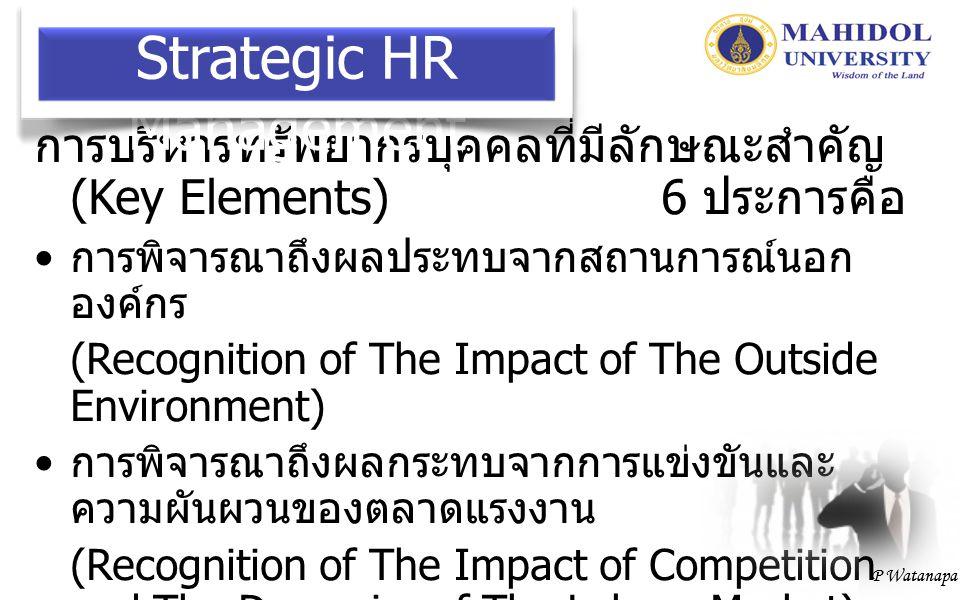 P Watanapa การกำหนดทิศทางหรือมุ่งเป้าระยะยาว (Long-Range Focus : 3-5 Years) การมองหาทางเลือกและการตัดสินใจ (Choice and Decision-Making Focus) (Problem-Solving or Problem-Preventing Focus) การบริหารทรัพยากรบุคคลทุกประเภท (Consideration of All Personnel : from Top-Level Management to Unskilled Operative Workers) Strategic HR Management