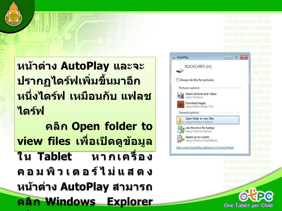 หน้าต่าง AutoPlay และจะ ปรากฏไดร์ฟเพิ่มขึ้นมาอีก หนึ่งไดร์ฟ เหมือนกับ แฟลช ไดร์ฟ คลิก Open folder to view files เพื่อเปิดดูข้อมูล ใน Tablet หากเครื่อง
