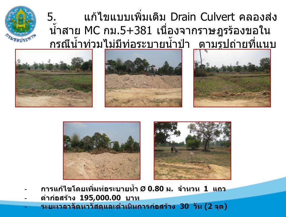 5. แก้ไขแบบเพิ่มเติม Drain Culvert คลองส่ง น้ำสาย MC กม.5+381 เนื่องจากราษฎรร้องขอใน กรณีน้ำท่วมไม่มีท่อระบายน้ำป่า ตามรูปถ่ายที่แนบ - การแก้ไขโดยเพิ่