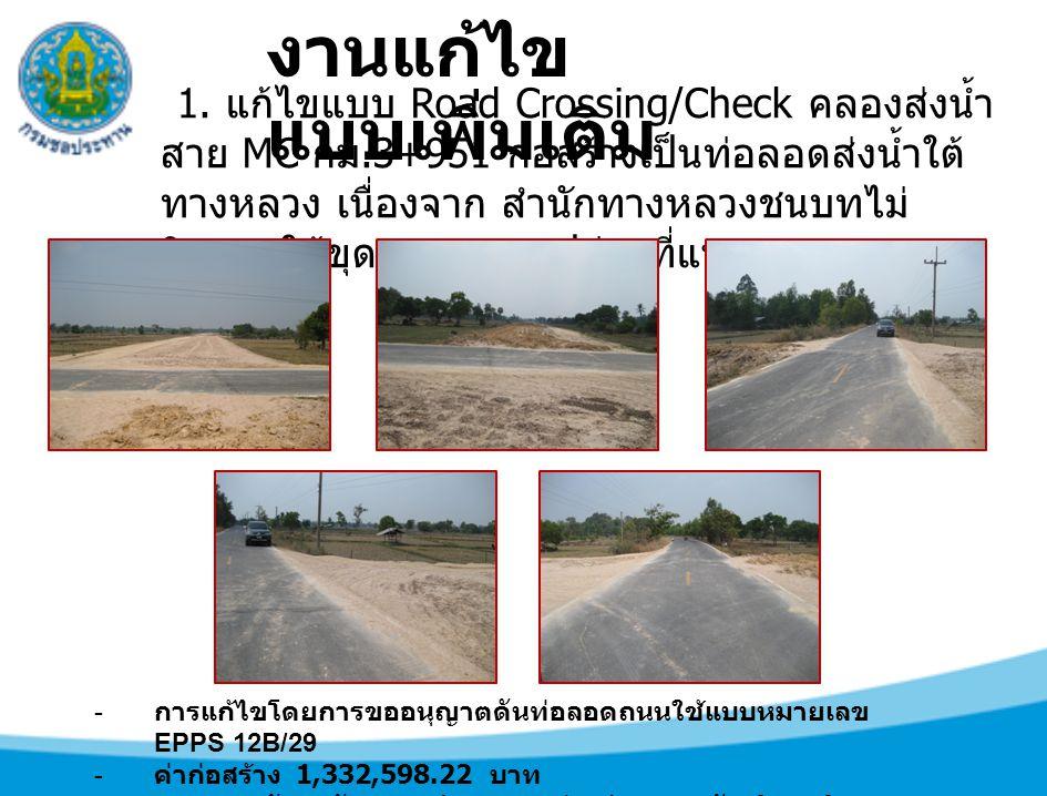 1. แก้ไขแบบ Road Crossing/Check คลองส่งน้ำ สาย MC กม.3+951 ก่อสร้างเป็นท่อลอดส่งน้ำใต้ ทางหลวง เนื่องจาก สำนักทางหลวงชนบทไม่ ยินยอมให้ขุดถนน ตามรูปถ่า